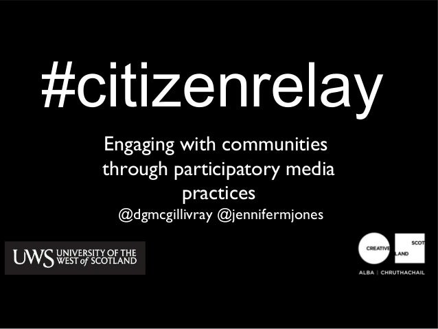 #citizenrelay  Engaging with communities  through participatory media           practices   @dgmcgillivray @jennifermjones