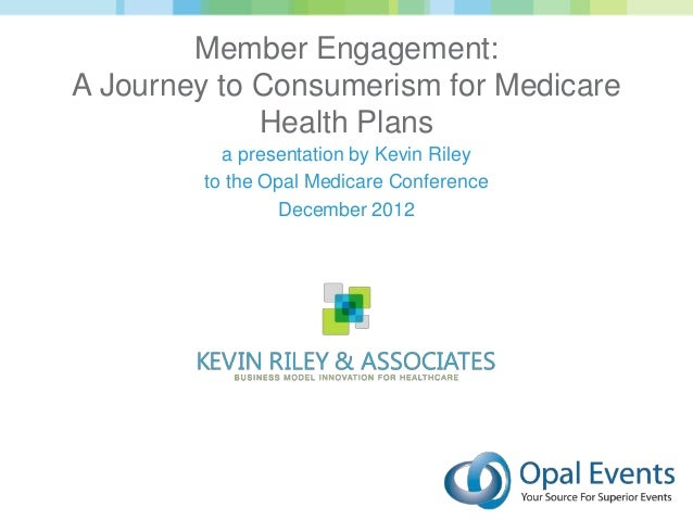 Member Engagement:A Journey to Consumerism for Medicare             Health Plans          a presentation by Kevin Riley   ...