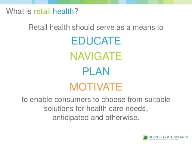 What is retail health?      Retail health should serve as a means to                   EDUCATE                   NAVIGATE ...