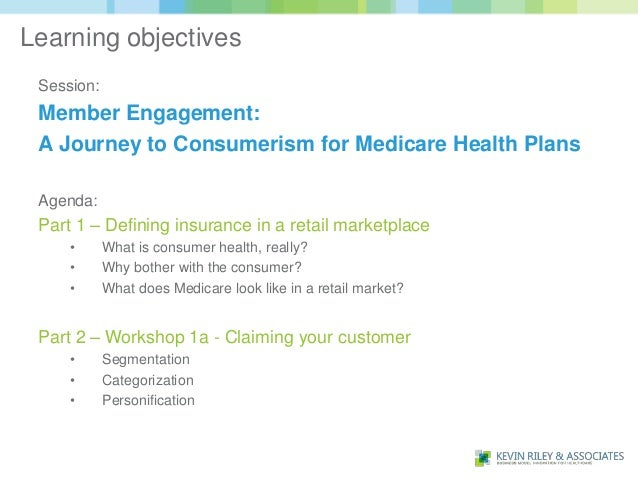 Learning objectives Session: Member Engagement: A Journey to Consumerism for Medicare Health Plans Agenda: Part 1 – Defini...