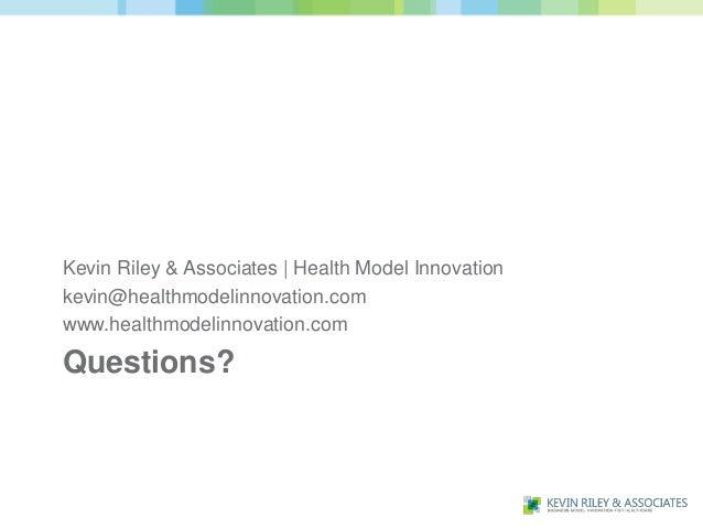 Kevin Riley & Associates | Health Model Innovationkevin@healthmodelinnovation.comwww.healthmodelinnovation.comQuestions?
