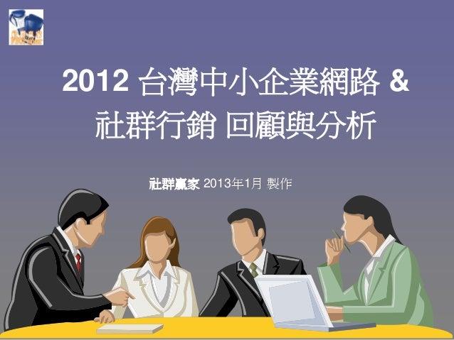 2012 台灣中小企業網路 &  社群行銷 回顧與分析   社群贏家 2013年1月 製作