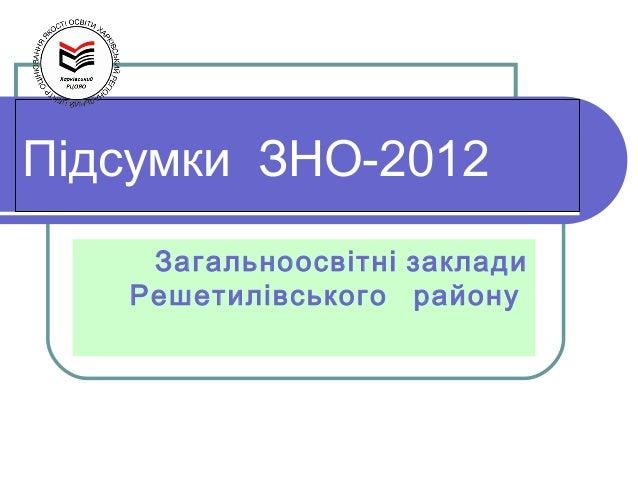 Підсумки ЗНО-2012    Загальноосвітні заклади   Решетилівського району