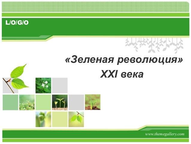 L/O/G/O          «Зеленая революция»                XXI века                      www.themegallery.com