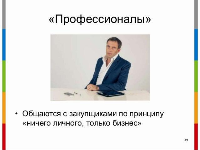 «Профессионалы» • Общаются с закупщиками по принципу «ничего личного, только бизнес» 39
