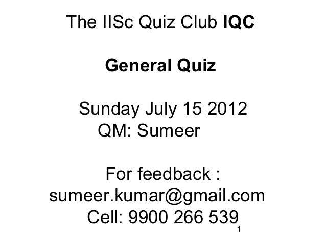 1 The IISc Quiz Club IQC General Quiz Sunday July 15 2012 QM: Sumeer For feedback : sumeer.kumar@gmail.com Cell: 9900 266 ...