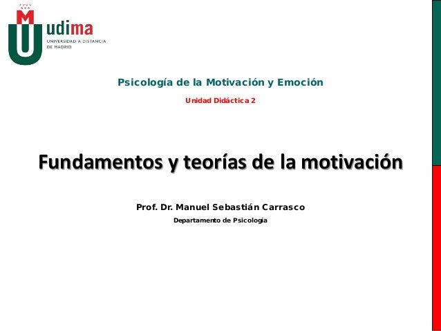 Fundamentos y teorías de la motivación Psicología de la Motivación y Emoción Unidad Didáctica 2 Prof. Dr. Manuel Sebastián...
