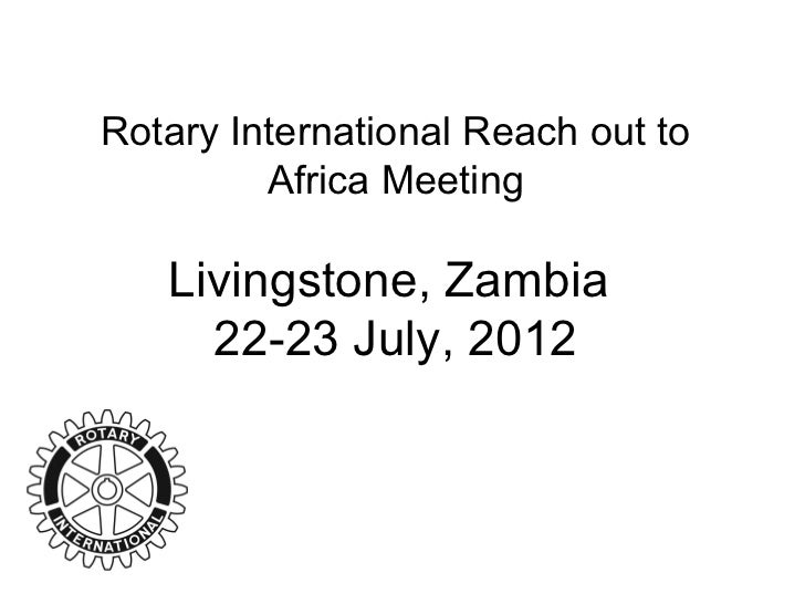 Rotary International Reach out to         Africa Meeting   Livingstone, Zambia     22-23 July, 2012