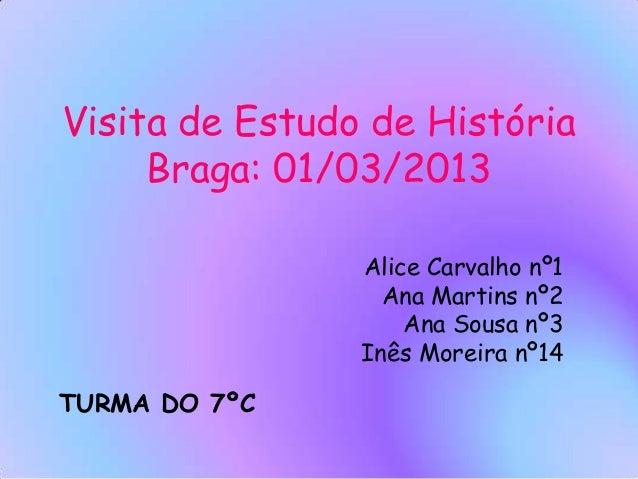 Visita de Estudo de História Braga: 01/03/2013 Alice Carvalho nº1 Ana Martins nº2 Ana Sousa nº3 Inês Moreira nº14 TURMA DO...