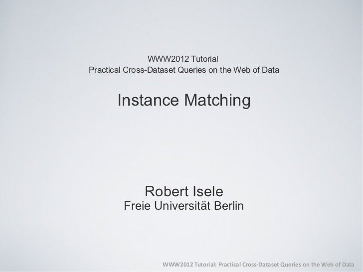 WWW2012 TutorialPractical Cross-Dataset Queries on the Web of Data       Instance Matching              Robert Isele      ...
