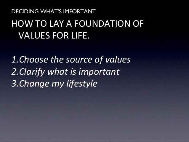 the importance of deciding whats important in ones life There are so many things that are important to me here, i will discuss my top 5 values, and why they are important to me the one thing that i regard as most valuable is my religion and corazon aquino values essay - every person has values based on what they think is important in life.
