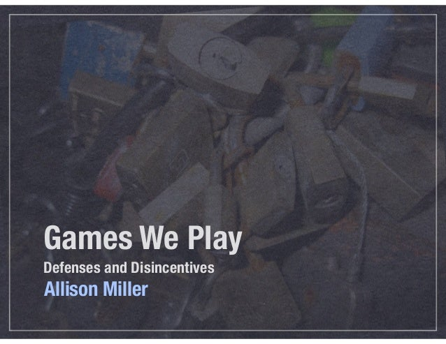 Games We Play Defenses and Disincentives Allison Miller