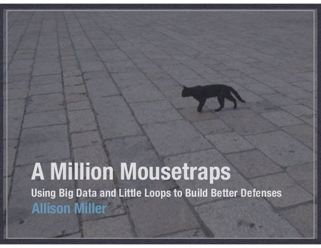 A Million Mousetraps Using Big Data and Little Loops to Build Better Defenses Allison Miller