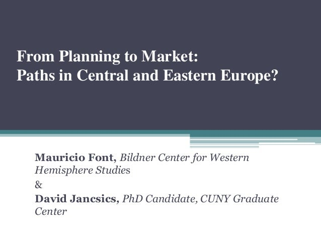 From Planning to Market: Paths in Central and Eastern Europe? Mauricio Font, Bildner Center for Western Hemisphere Studies...