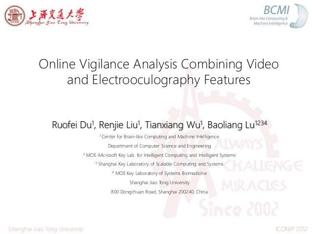 Online Vigilance Analysis Combining Video and Electrooculography Features Ruofei Du1, Renjie Liu1, Tianxiang Wu1, Baoliang...