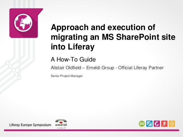 Approach and execution of migrating an MS SharePoint site into Liferay Senior Project Manager A How-To Guide Alistair Oldf...