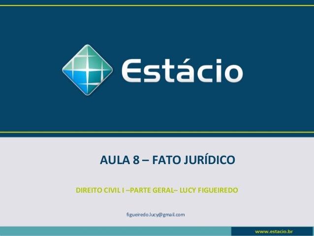 AULA 8 – FATO JURÍDICO  DIREITO CIVIL I –PARTE GERAL– LUCY FIGUEIREDO  figueiredo.lucy@gmail.com