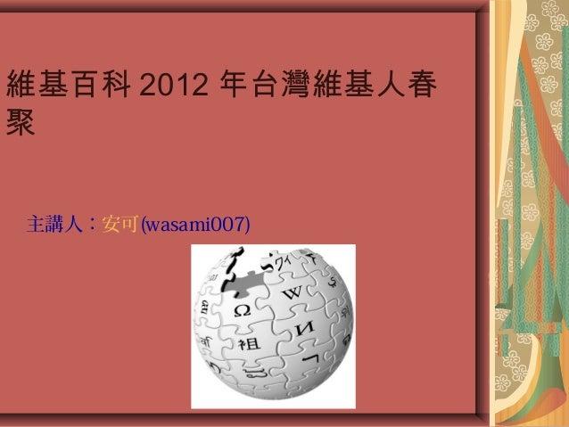 主講人:安可(wasami007) 維基百科 2012 年台灣維基人春 聚