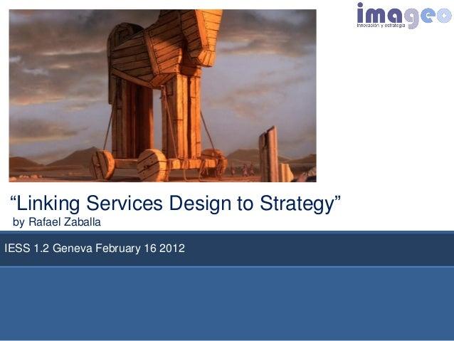 """Linking Services Design to Strategy"" by Rafael ZaballaIESS 1.2 Geneva FebruaryParque                         16 2012   de..."