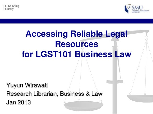 Accessing Reliable Legal            Resources     for LGST101 Business LawYuyun WirawatiResearch Librarian, Business & Law...