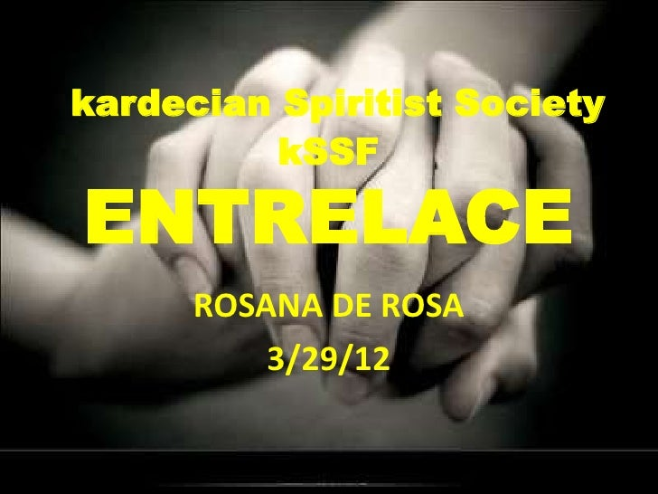 kardecian Spiritist Society          kSSFENTRELACE      ROSANA DE ROSA          3/29/12