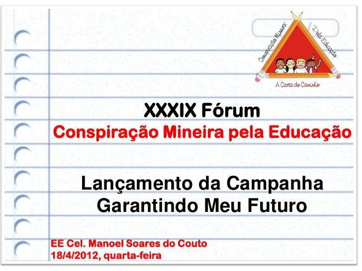 XXXIX FórumConspiração Mineira pela Educação     Lançamento da Campanha      Garantindo Meu FuturoEE Cel. Manoel Soares do...