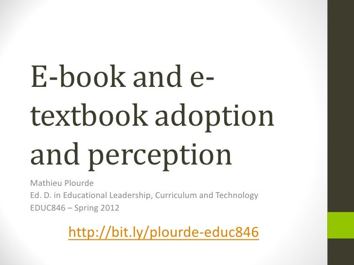 E-book and e-textbook adoptionand perceptionMathieu PlourdeEd. D. in Educational Leadership, Curriculum and TechnologyEDUC...
