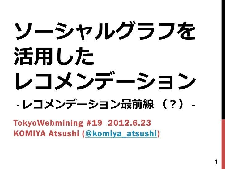 ソーシャルグラフを活用したレコメンデーション- レコメンデーション最前線 (?) -TokyoWebmining #19 2012.6.23KOMIYA Atsushi (@komiya_atsushi)                    ...
