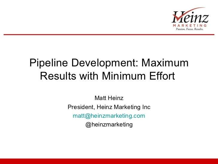 Pipeline Development: Maximum  Results with Minimum Effort                Matt Heinz      President, Heinz Marketing Inc  ...