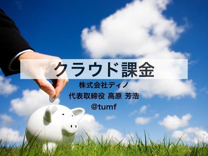 クラウド課金 株式会社ディノ代表取締役 高原 芳浩   @tumf