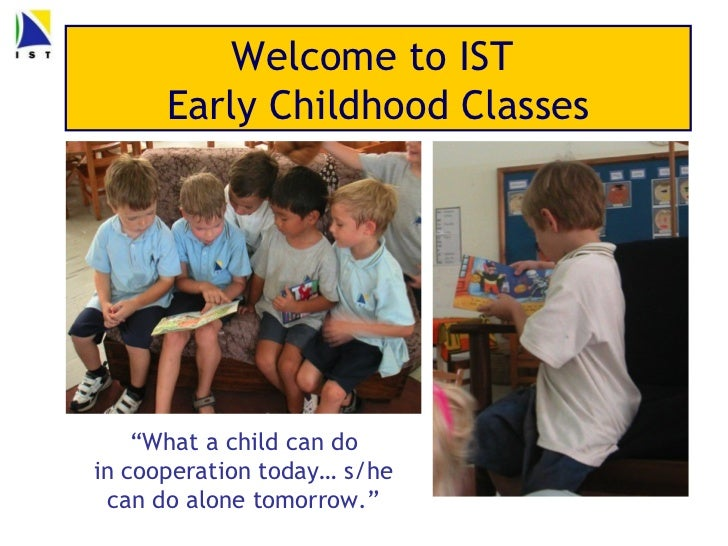 """Welcome to IST      Early Childhood Classes    """"What a child can doin cooperation today… s/he can do alone tomorrow."""""""