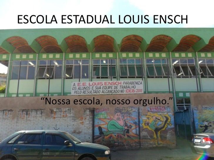 """ESCOLA ESTADUAL LOUIS ENSCH   """"Nossa escola, nosso orgulho."""""""
