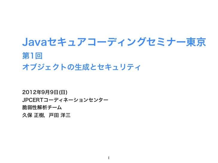 Javaセキュアコーディングセミナー東京第1回オブジェクトの生成とセキュリティ2012年9月9日(日)JPCERTコーディネーションセンター脆弱性解析チーム久保 正樹,戸田 洋三                  1