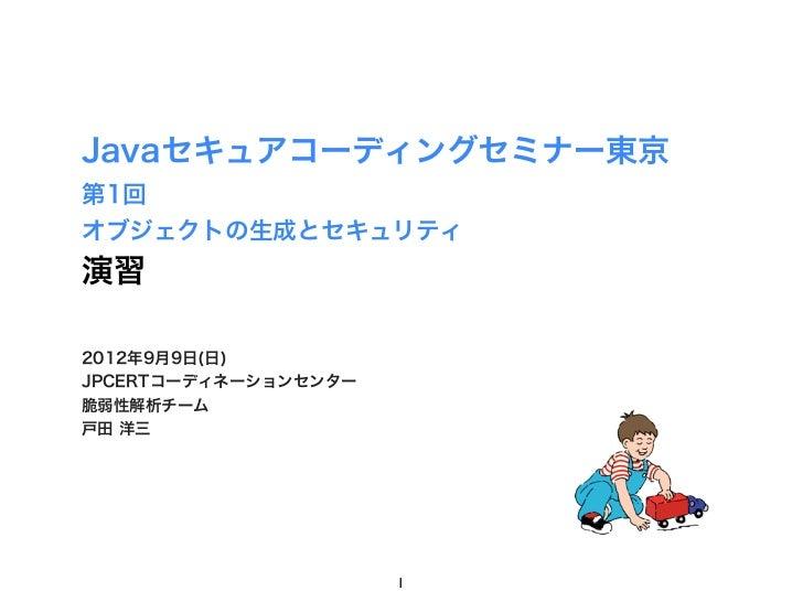 Javaセキュアコーディングセミナー東京第1回オブジェクトの生成とセキュリティ演習2012年9月9日(日)JPCERTコーディネーションセンター脆弱性解析チーム戸田 洋三                      1