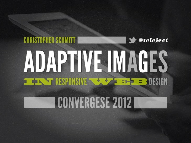 CHRISTOPHER SCHMITT           @telejectADAPTIVE IMAGESIN RESPONSIVE WEB DESIGN            CONVERGESE 2012