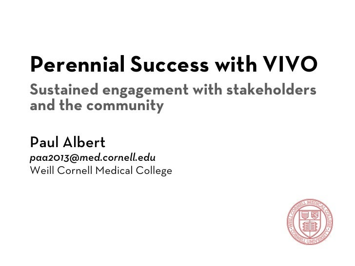 Perennial Success with VIVOSustained engagement with stakeholdersand the communityPaul Albertpaa2013@med.cornell.eduWeill ...