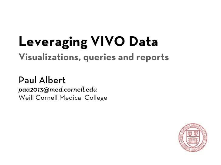 Leveraging VIVO DataVisualizations, queries and reportsPaul Albertpaa2013@med.cornell.eduWeill Cornell Medical College