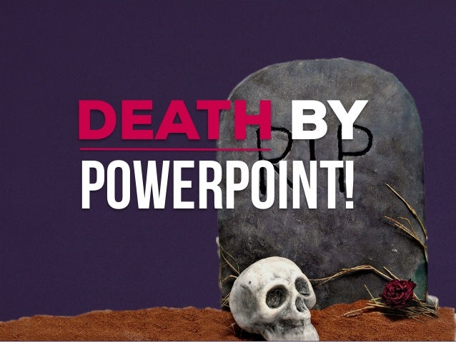 POWERPOINT! DEATH BY