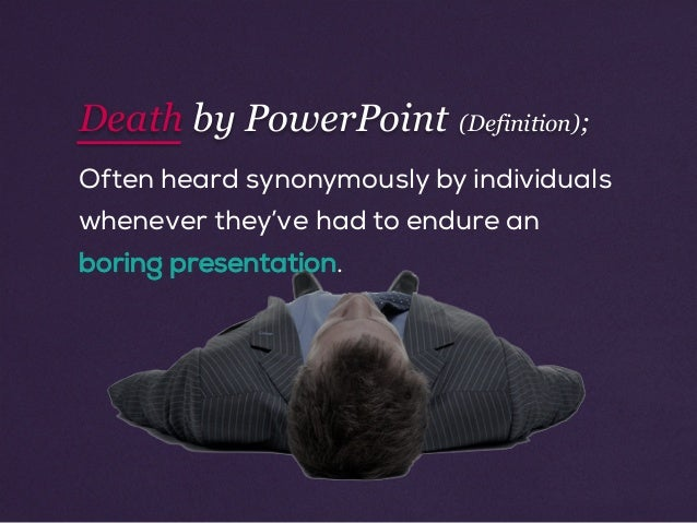 Often heard synonymously by individuals whenever they've had to endure an boring presentation. Death by PowerPoint (Defini...