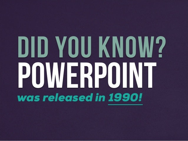 POWERPOINT DID YOU KNOW? was released in 1990!