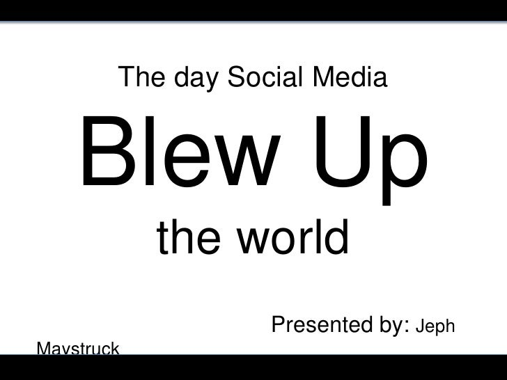 The day Social Media    Blew Up            the world                   Presented by: JephMaystruck                        ...