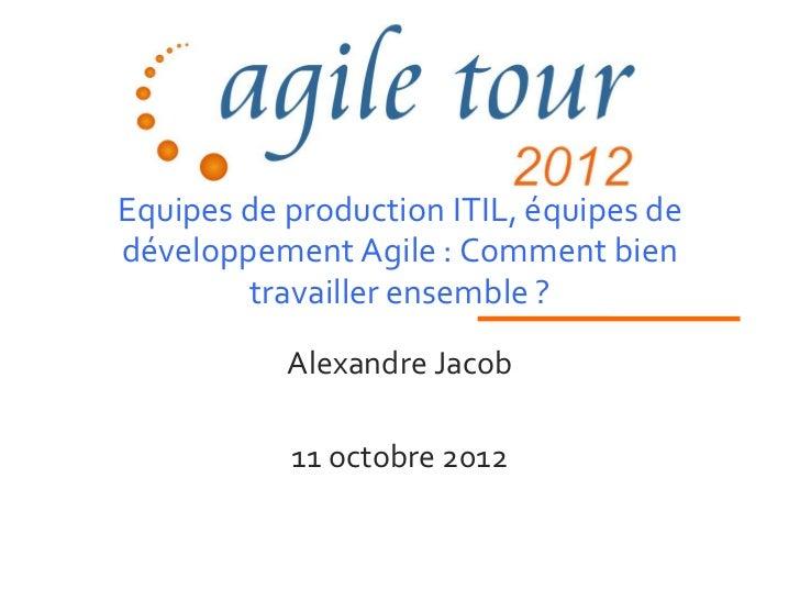 Equipes de production ITIL, équipes dedéveloppement Agile : Comment bien        travailler ensemble ?           Alexandre ...