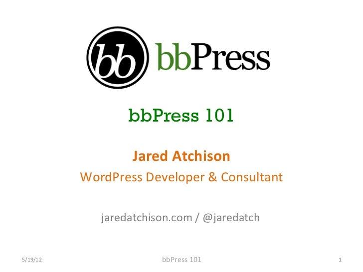 bbPress 101                         Jared Atchison               WordPress Developer & Consultant             ...