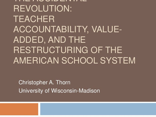 THE ACCIDENTALREVOLUTION:TEACHERACCOUNTABILITY, VALUE-ADDED, AND THERESTRUCTURING OF THEAMERICAN SCHOOL SYSTEMChristopher ...
