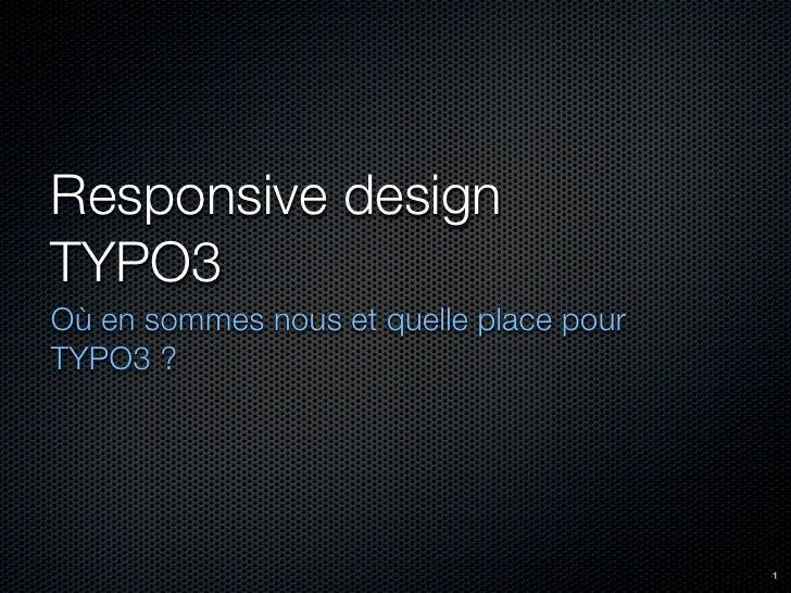 Responsive designTYPO3Où en sommes nous et quelle place pourTYPO3 ?                                         1