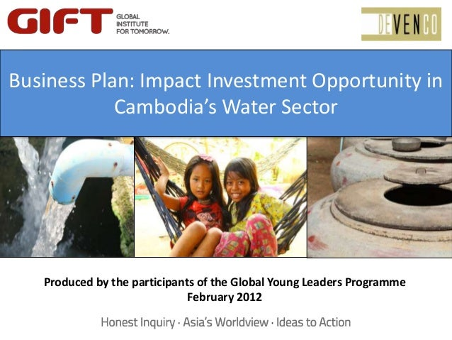 Business Plan: Imact InvestmentOpportunity in Cambodia's WaterSectorProduced by the participants of the Global Young Leade...