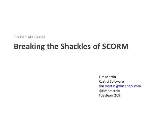 Tin Can API BasicsBreaking the Shackles of SCORM                      Tim Martin                      Rustici Software    ...