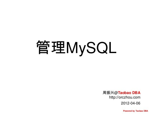 管理MySQL 周振兴@Taobao DBA http://orczhou.com 2012-04-06 Powered by Taobao DBA