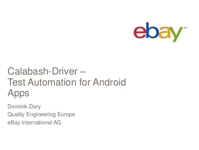 Calabash-Driver –Test Automation for AndroidAppsDominik DaryQuality Engineering EuropeeBay International AG