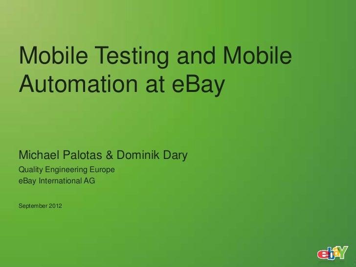 Mobile Testing and MobileAutomation at eBayMichael Palotas & Dominik DaryQuality Engineering EuropeeBay International AGSe...